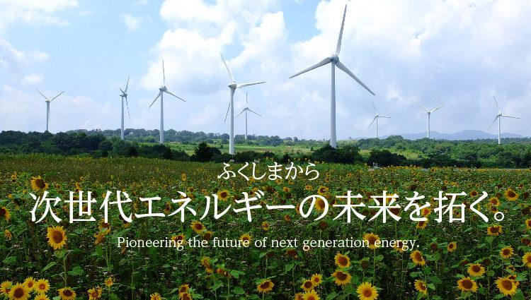 ふくしまから次世代エネルギーの未来を拓く。Pioneering the future of next generation energy.